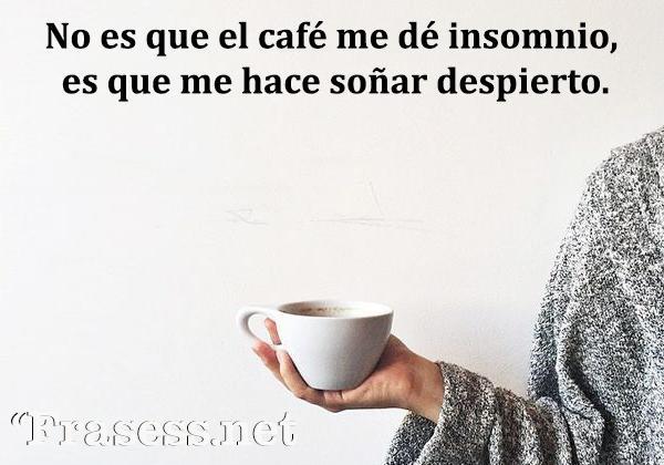 Frases de café - No es que el café me dé insomnio, es que me hace soñar despierto.