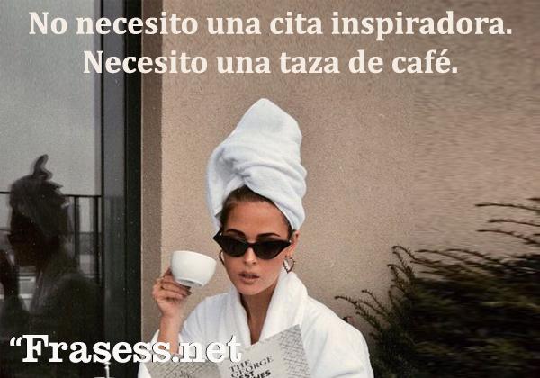 Frases de café - No necesito una cita inspiradora. Necesito un café.