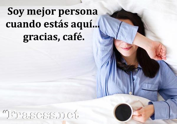 Frases de café - Soy mejor persona cuando estás aquí... gracias, café.