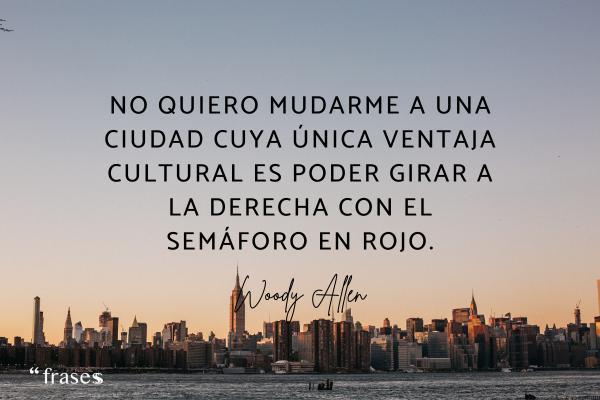 Frases de Woody Allen - No quiero mudarme a una ciudad cuya única ventaja cultural es poder girar a la derecha con el semáforo en rojo.