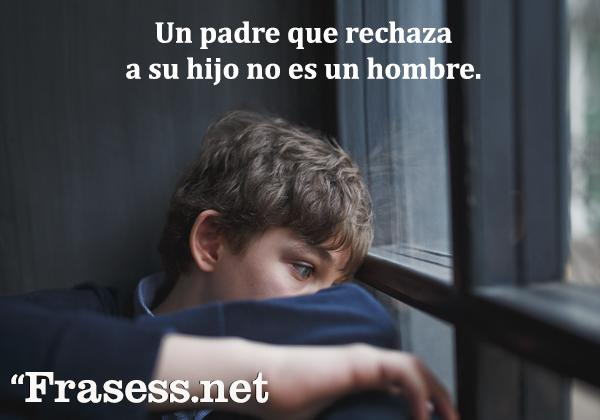 Frases de familia desunida - Un padre que rechaza a un hijo no es un hombre.