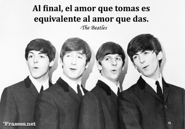 Frases de Los Beatles - In the end, the love you take is equal to the love you make. (Y, al final, el amor que tomas es igual al amor que haces).