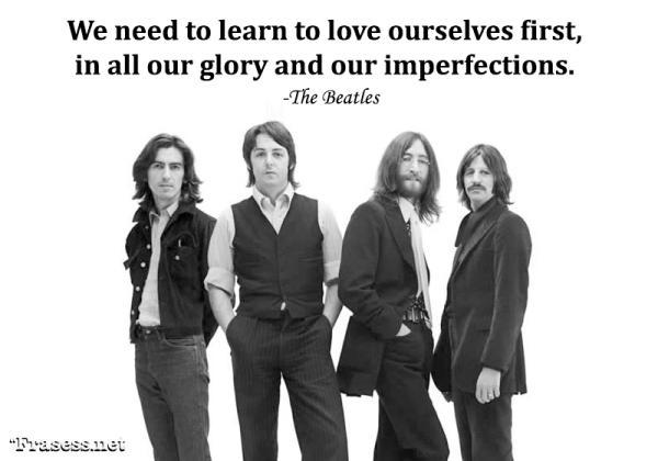 Frases de Los Beatles - We need to learn to love ourselves first, in all our glory and our imperfections. (Tenemos que aprender a amarnos a nosotros mismos primero, en toda nuestra gloria y nuestras imperfecciones).