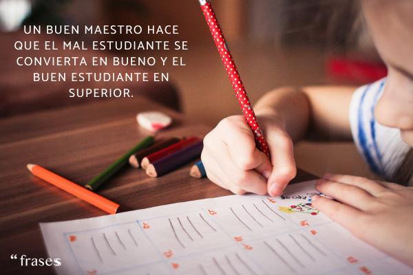 Frases del Día del Maestro - Un buen maestro hace que el mal estudiante se convierta en bueno y el buen estudiante en superior.