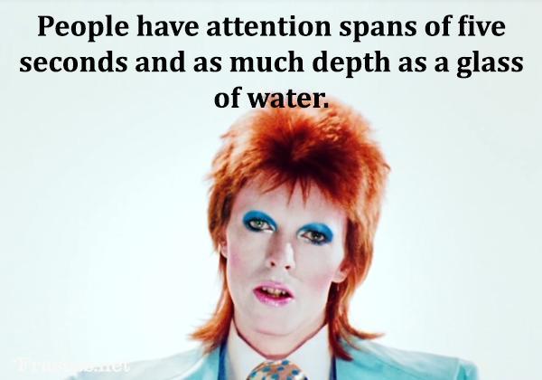 Frases de David Bowie - People have attention spans of five seconds and as much depth as a glass of water. (Las personas tienen periodos de atención de cinco segundos y tanta profundidad como un vaso de agua).