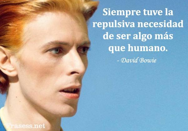 Frases de David Bowie - Siempre tuve la repulsiva necesidad de ser algo más que humano.