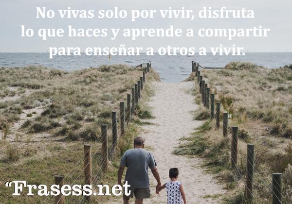 Frases de jubilación - No vivas solo por vivir, disfruta lo que haces y aprende a compartir para enseñar a otros a vivir.