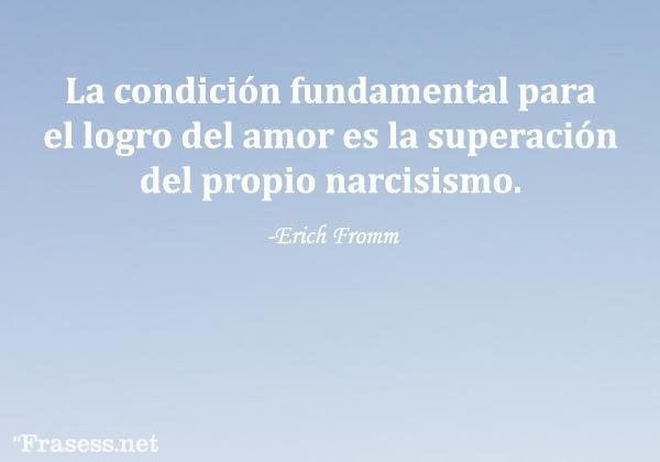 Frases de Erich Fromm - La condición fundamental para el logro del amor es la superación del propio narcisismo.