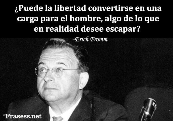 Frases de Erich Fromm - ¿Puede la libertad convertirse en una carga para el hombre, algo de lo que en realidad desee escapar?