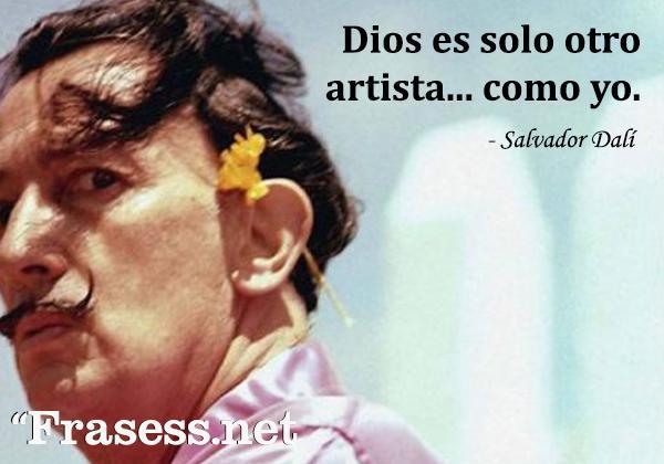 Frases de Dalí - Dios es solo otro artista. Como yo.
