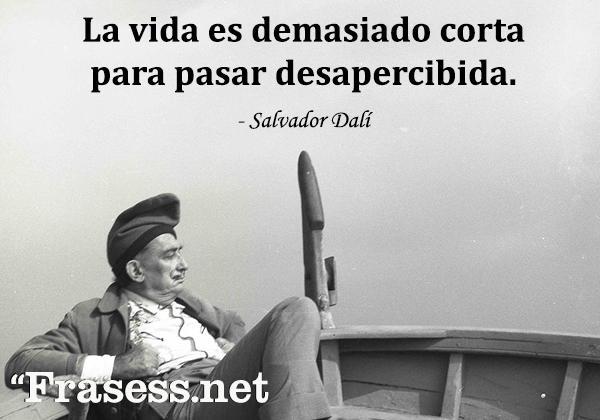 Frases de Dalí - La vida es demasiado corta para pasar desapercibida.