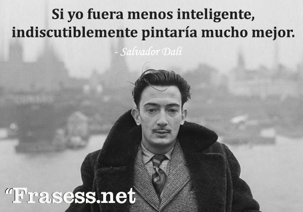 Frases de Dalí - Sí yo fuera menos inteligente, indiscutiblemente pintaría mucho mejor.