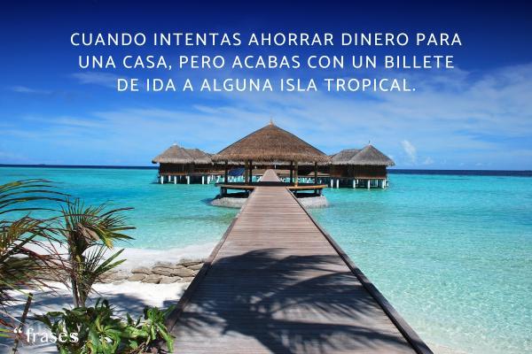 Frases de vacaciones - Cuando intentas ahorrar dinero para una casa, pero acabas con un billete de ida a alguna isla tropical.