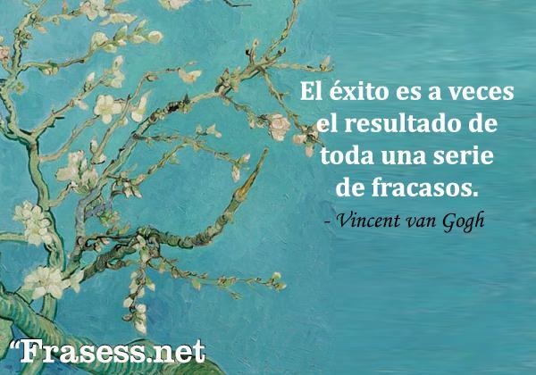 Frases de Vincent van Gogh - El éxito es a veces el resultado de toda una serie de fracasos.
