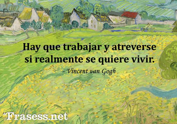Frases de Vincent van Gogh - Hay que trabajar y atreverse si realmente se quiere vivir.