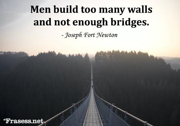 Frases de empatía - Men build too many walls and not enough bridges. (Los hombres construyen demasiados muros y muy pocos puentes)