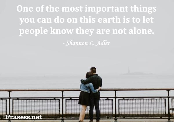 Frases de empatía - One of the most important things you can do on this earth is to let people know they are not alone. (Una de las cosas más importantes que puedes hacer en la Tierra, es hacerle saber a las personas que no están solas)