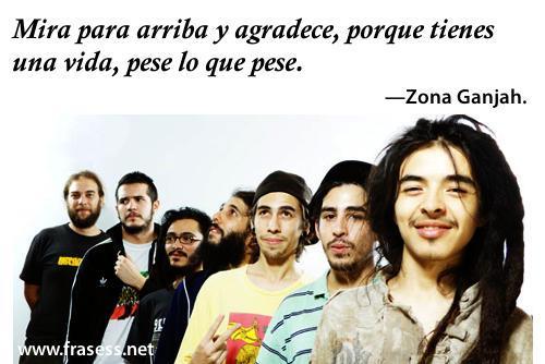 Frases de Zona Ganjah - Mira para arriba y agradece, porque tienes una vida, pese lo que pese.