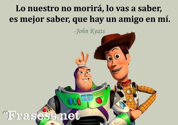 Frases de Disney - Lo nuestro no morirá, lo vas a saber, es mejor saber, que hay un amigo en mí.