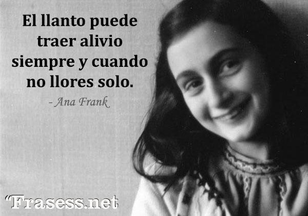 Frases de Ana Frank - El llanto puede traer alivio siempre y cuando no llores solo.