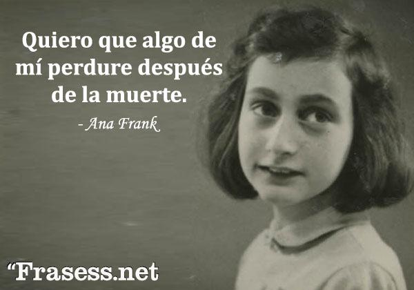 Frases de Ana Frank - Quiero que algo de mí perdure después de la muerte.