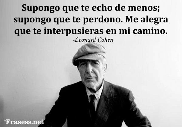 Frases de Leonard Cohen - Supongo que te echo de menos; supongo que te perdono. Me alegra que te interpusieras en mi camino.