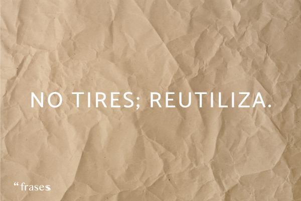 Frases de reciclaje - No tires; reutiliza.