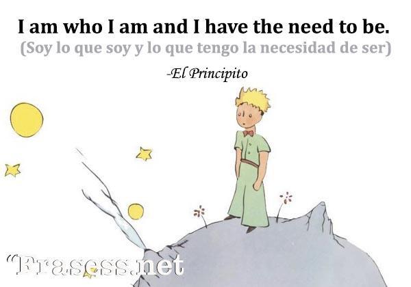 Frases de El Principito - I am who I am and I have the need to be. (Soy lo que soy y lo que tengo la necesidad de ser)