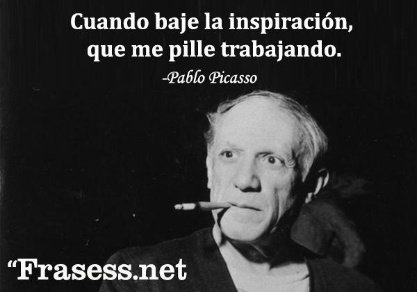 Frases de pintores - Cuando baje la inspiración, que me pille trabajando.