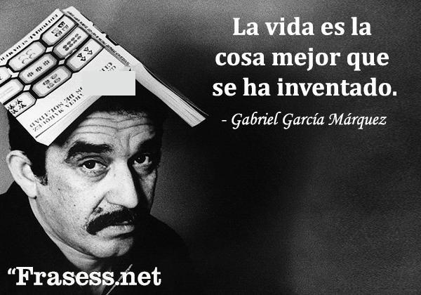 Frases de Gabriel García Márquez - La vida es la cosa mejor que se ha inventado.