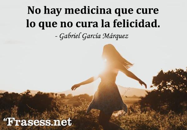 Frases de Gabriel García Márquez - No hay medicina que cure lo que no cura la felicidad.