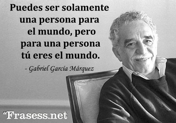 Frases de Gabriel García Márquez - Puedes ser solamente una persona para el mundo, pero para una persona tú eres el mundo.