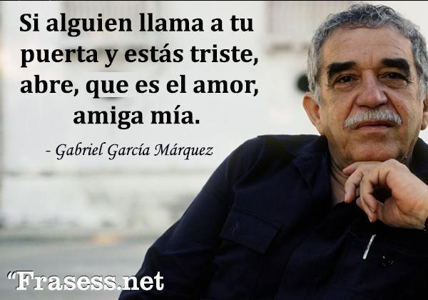 Frases de Gabriel García Márquez - Si alguien llama a tu puerta y estás triste, abre, que es el amor, amiga mía.
