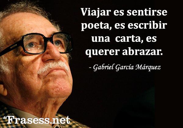 Frases de Gabriel García Márquez - Viajar es sentirse poeta, es escribir una carta, es querer abrazar.
