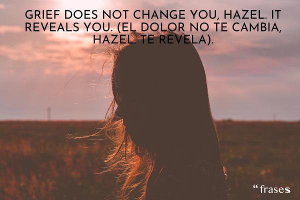 Frases de Bajo La Misma Estrella - Grief does not change you, Hazel. It reveals you. (El dolor no te cambia, Hazel. Te revela).