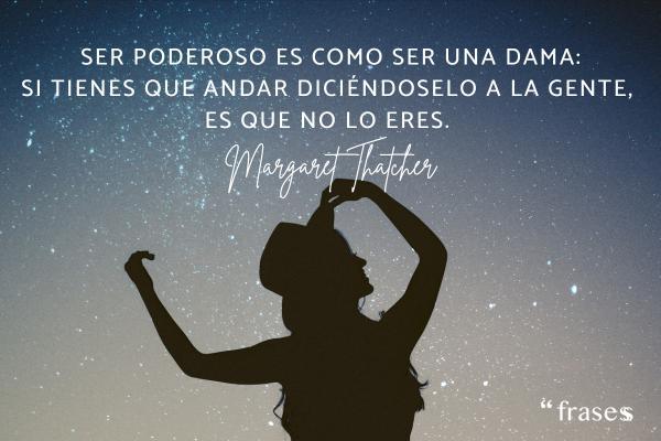 Frases de Margaret Thatcher - Ser poderoso es como ser una dama. Si tienes que andar diciéndoselo a la gente, es que no lo eres.