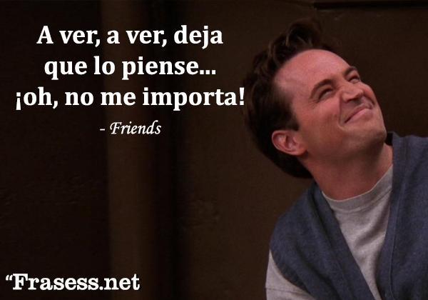 Frases de Friends - A ver, a ver, deja que lo piense... oh, no me importa.