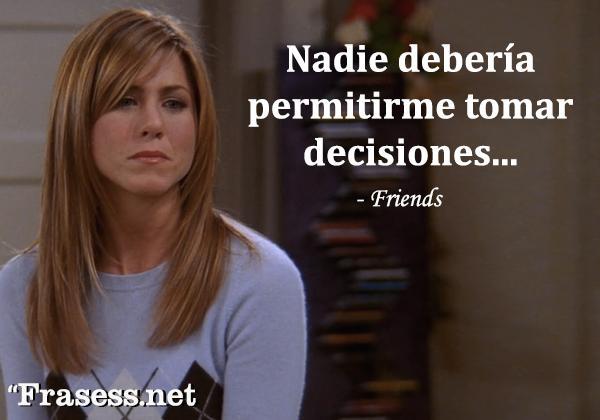 Frases de Friends - Nadie debería permitirme tomar decisiones.