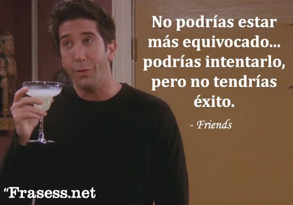 Frases de Friends - No podrías estar más equivocado... podrías intentarlo, pero no tendrías éxito.