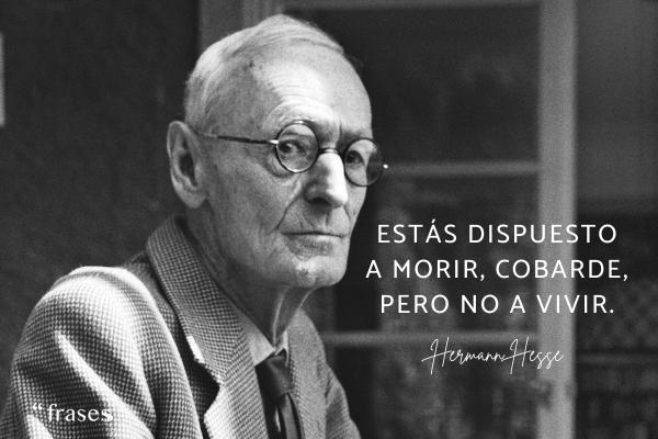 Frases de Hermann Hesse - Estás dispuesto a morir, cobarde, pero no a vivir.