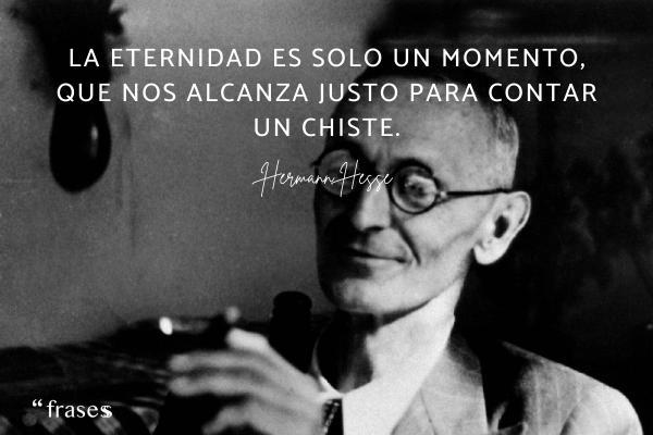 Frases de Hermann Hesse - La eternidad es solo un momento, que nos alcanza justo para contar un chiste.