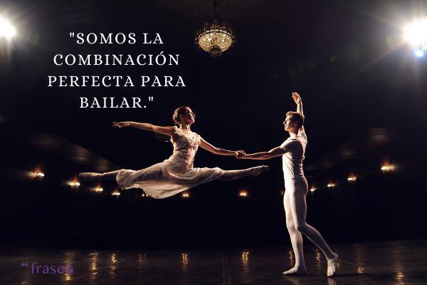 Frases de disfrutar la vida - Somos la combinación perfecta para bailar.