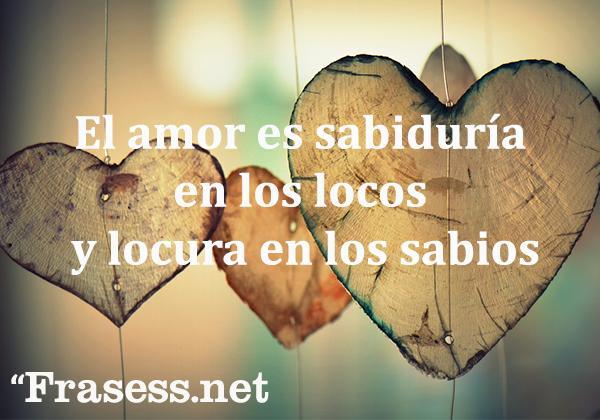 Frases bonitas y lindas - El amor es sabiduría en los locos y locura en los sabios.