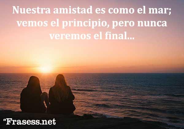 Frases bonitas y lindas - Nuestra amistad es como el mar; vemos el principio, pero nunca veremos el final.