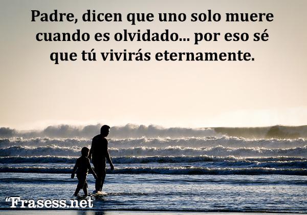 Frases para un padre fallecido - Padre, dicen que uno solo muere cuando es olvidado... por eso sé que tú vivirás eternamente.
