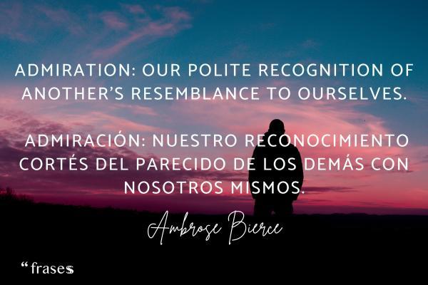 Frases de admiración a una persona - Admiration: Our polite recognition of another's resemblance to ourselves.  Admiración: nuestro reconocimiento cortés del parecido de los demás con nosotros mismos.