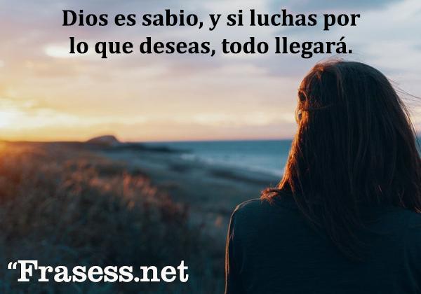 Frases cristianas cortas - Dios es sabio, y si luchas por lo que deseas, todo llegará.