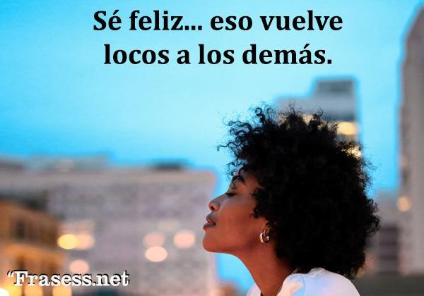 Frases Chulas - Sé feliz... eso vuelve locos a los demás.