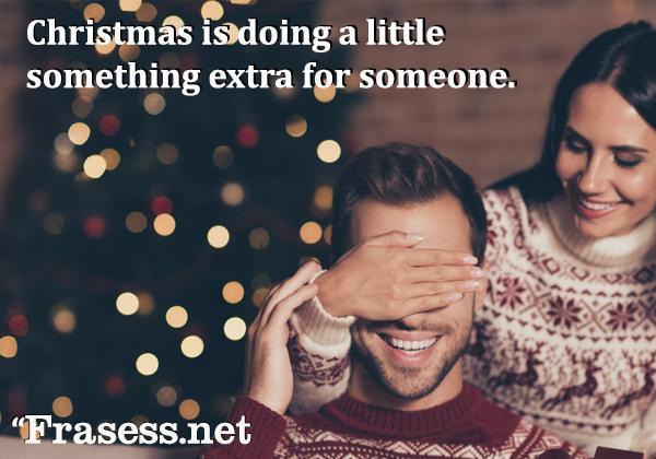Frases de Navidad cortas - Christmas is doing a little something extra for someone. (La Navidad es hacer algo extra por el bien de otra persona)