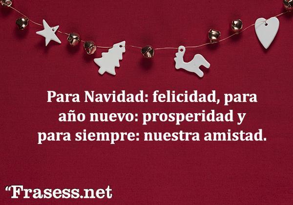 150 frases de Navidad - Para Navidad: felicidad, para año nuevo: prosperidad y para siempre: nuestra amistad.
